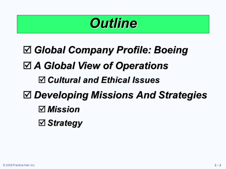 © 2008 Prentice Hall, Inc.2 – 3 Outline – Continued Achieving Competitive Advantage Through Operations Achieving Competitive Advantage Through Operations Competing On Differentiation Competing On Differentiation Competing On Cost Competing On Cost Competing On Response Competing On Response Ten Strategic OM Decisions Ten Strategic OM Decisions