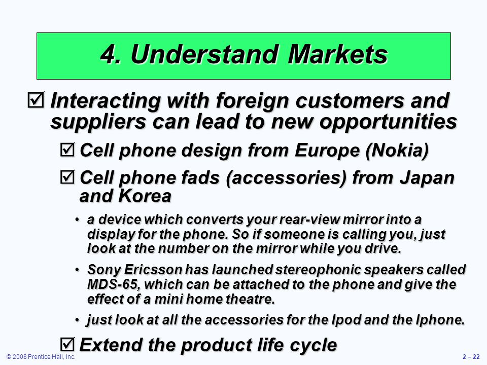 © 2008 Prentice Hall, Inc.2 – 22 4. Understand Markets Interacting with foreign customers and suppliers can lead to new opportunities Interacting with