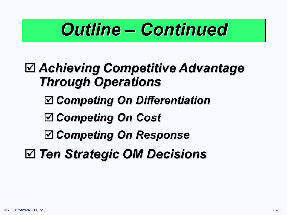© 2008 Prentice Hall, Inc.2 – 3 Outline – Continued Achieving Competitive Advantage Through Operations Achieving Competitive Advantage Through Operati