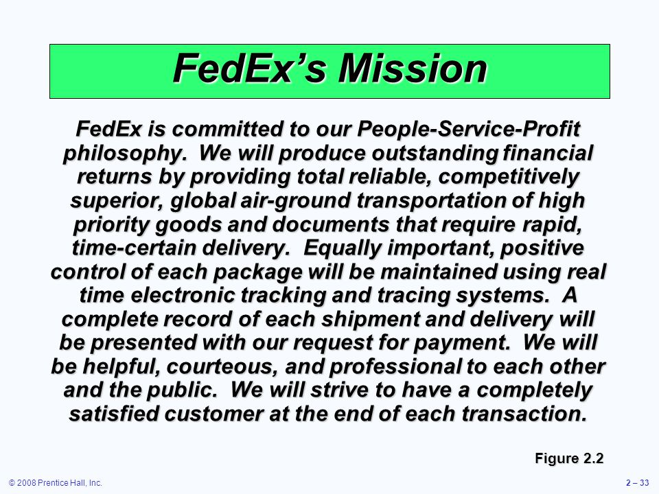 © 2008 Prentice Hall, Inc.2 – 33 FedExs Mission FedEx is committed to our People-Service-Profit philosophy. We will produce outstanding financial retu