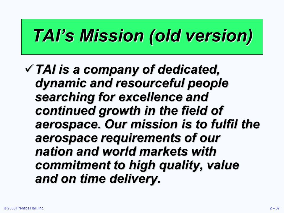 © 2008 Prentice Hall, Inc.2 – 37 TAIs Mission (old version) TAI is a company of dedicated, dynamic and resourceful people searching for excellence and