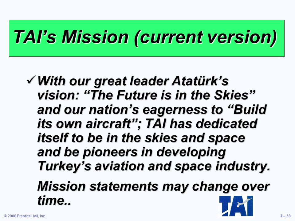 © 2008 Prentice Hall, Inc.2 – 38 TAIs Mission (current version) With our great leader Atatürks vision: The Future is in the Skies and our nations eage