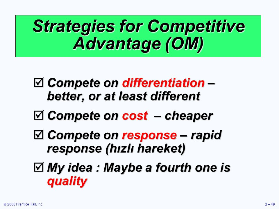 © 2008 Prentice Hall, Inc.2 – 49 Strategies for Competitive Advantage (OM) Compete on differentiation – better, or at least different Compete on diffe