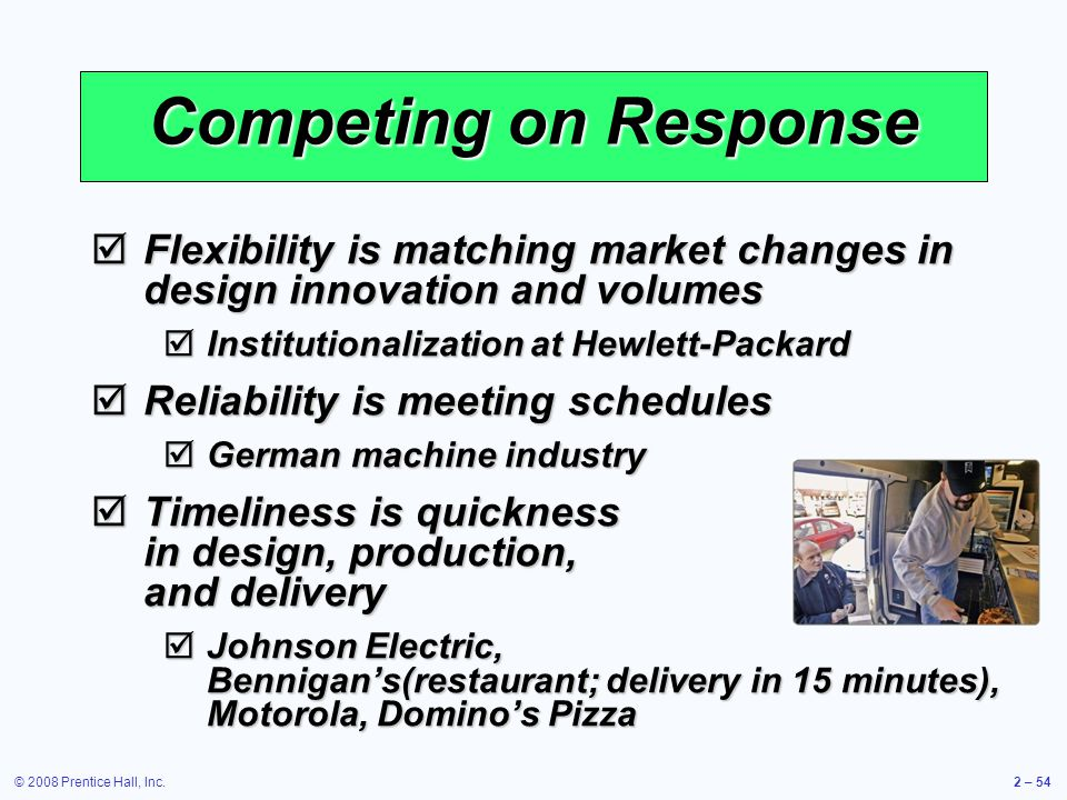 © 2008 Prentice Hall, Inc.2 – 54 Competing on Response Flexibility is matching market changes in design innovation and volumes Flexibility is matching