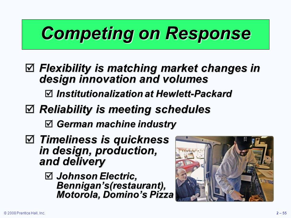 © 2008 Prentice Hall, Inc.2 – 55 Competing on Response Flexibility is matching market changes in design innovation and volumes Flexibility is matching
