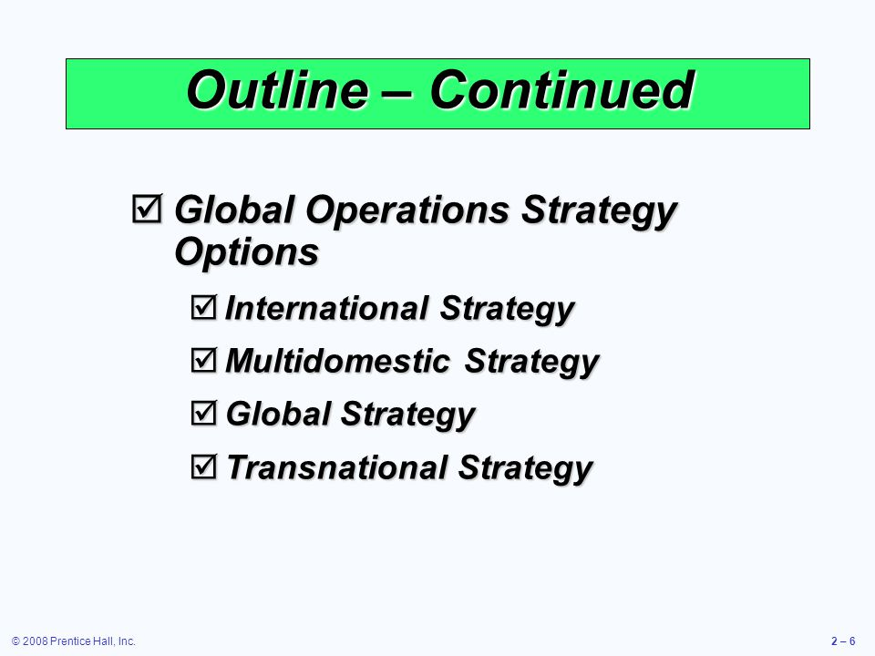 © 2008 Prentice Hall, Inc.2 – 7 Learning Objectives 1.Define mission and strategy 2.Identify and explain three strategic approaches to competitive advantage 3.Identify and define the 10 decisions of operations management When you complete this chapter you should be able to: