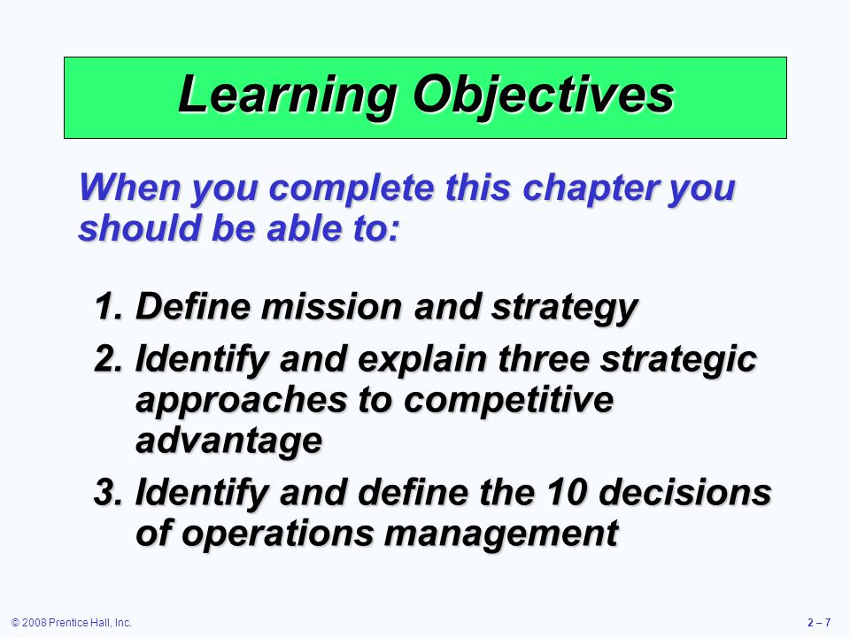 © 2008 Prentice Hall, Inc.2 – 7 Learning Objectives 1.Define mission and strategy 2.Identify and explain three strategic approaches to competitive adv