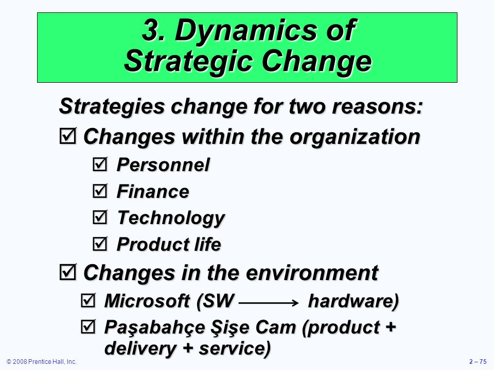 © 2008 Prentice Hall, Inc.2 – 75 3. Dynamics of Strategic Change Strategies change for two reasons: Changes within the organization Changes within the
