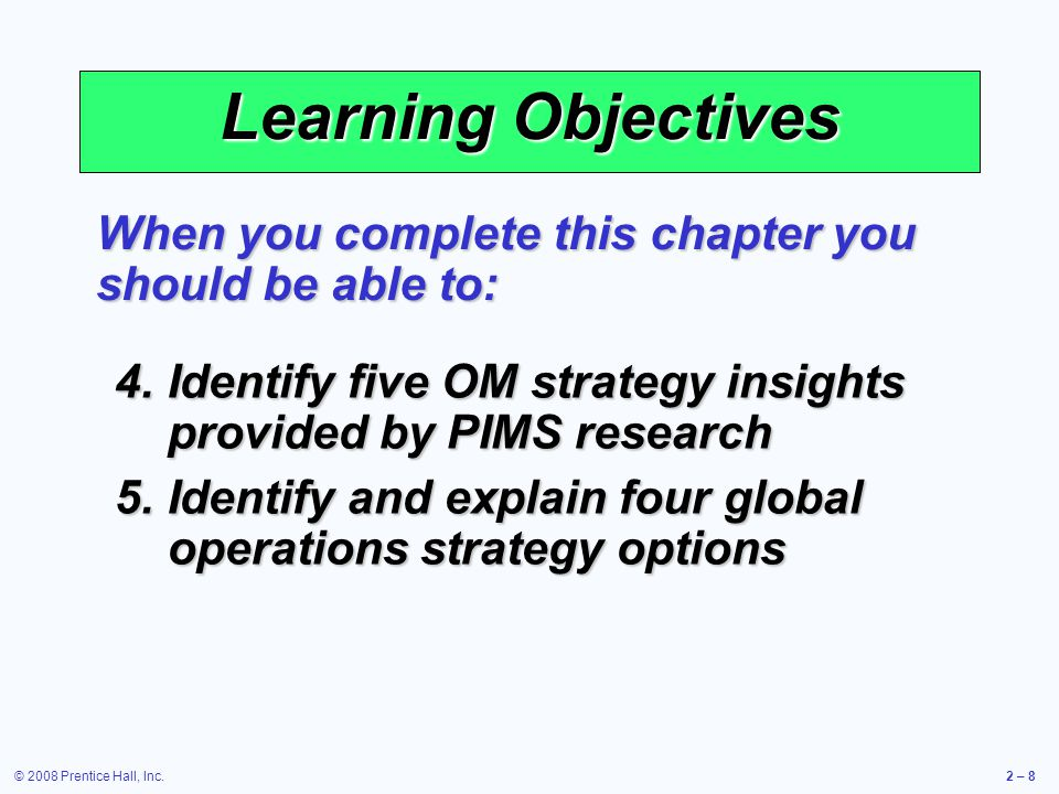 © 2008 Prentice Hall, Inc.2 – 59 Goods and Services and the 10 OM Decisions Operations Decisions GoodsServices Goods and service design Product is usually tangible Product is not tangible Quality Many objective standards Many subjective standards Process and capacity design Customers not involved Customer may be directly involved Capacity must match demand Table 2.1
