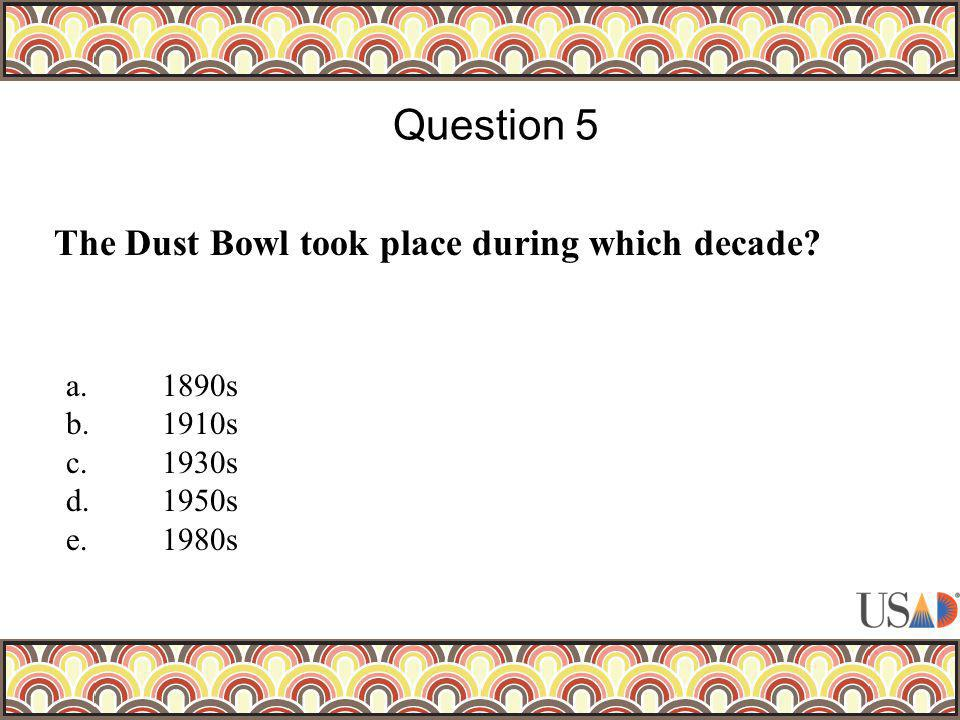 The Dust Bowl took place during which decade? Question 5 a.1890s b.1910s c.1930s d.1950s e.1980s