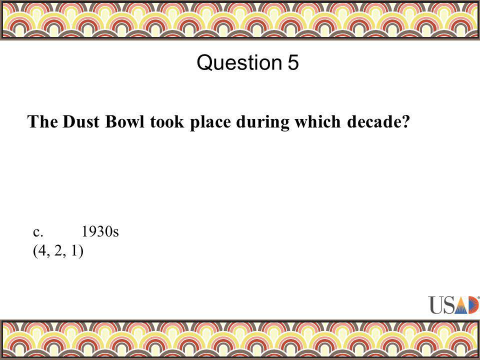 The Dust Bowl took place during which decade Question 5 c.1930s (4, 2, 1)