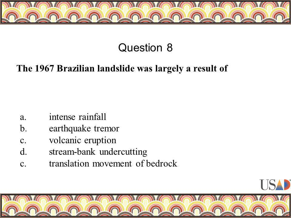 The 1967 Brazilian landslide was largely a result of Question 8 a.intense rainfall b.earthquake tremor c.volcanic eruption d.stream-bank undercutting c.translation movement of bedrock