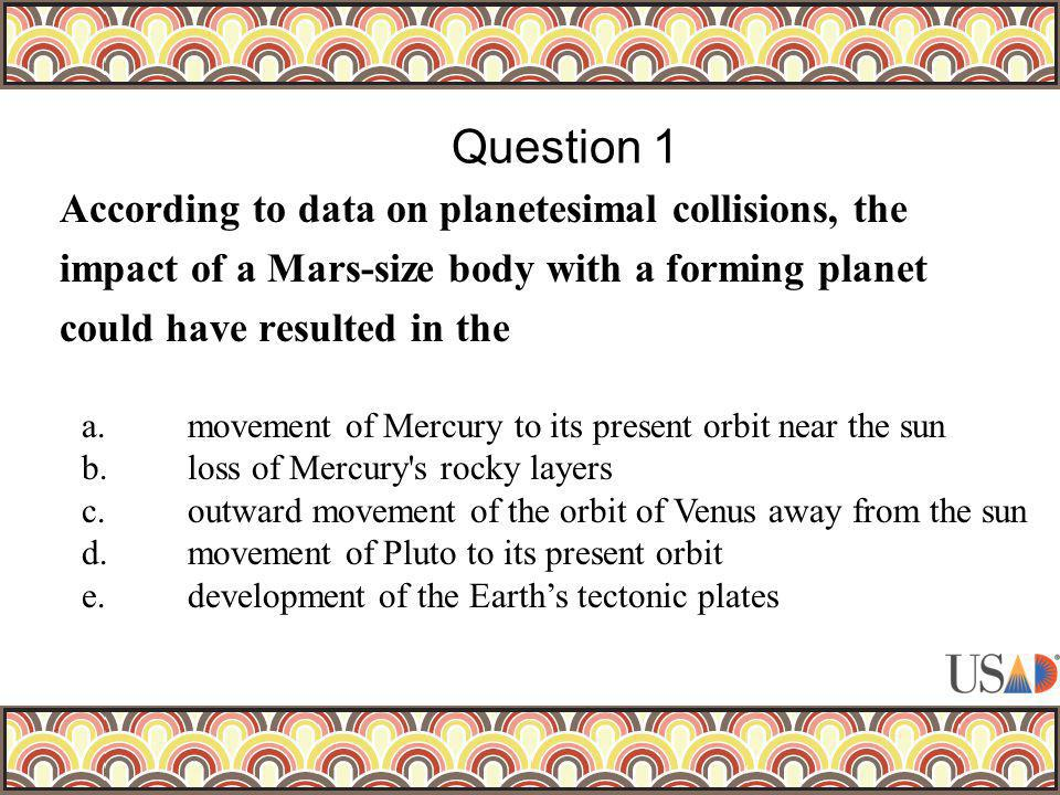 According to data on planetesimal collisions, the impact of a Mars-size body with a forming planet could have resulted in the Question 1 a.movement of