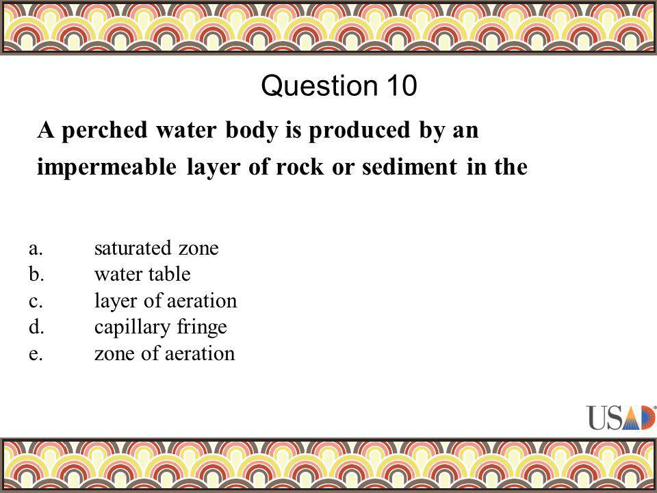 A perched water body is produced by an impermeable layer of rock or sediment in the Question 10 a.saturated zone b.water table c.layer of aeration d.capillary fringe e.zone of aeration