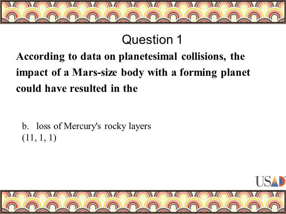 According to data on planetesimal collisions, the impact of a Mars-size body with a forming planet could have resulted in the Question 1 b.loss of Mer