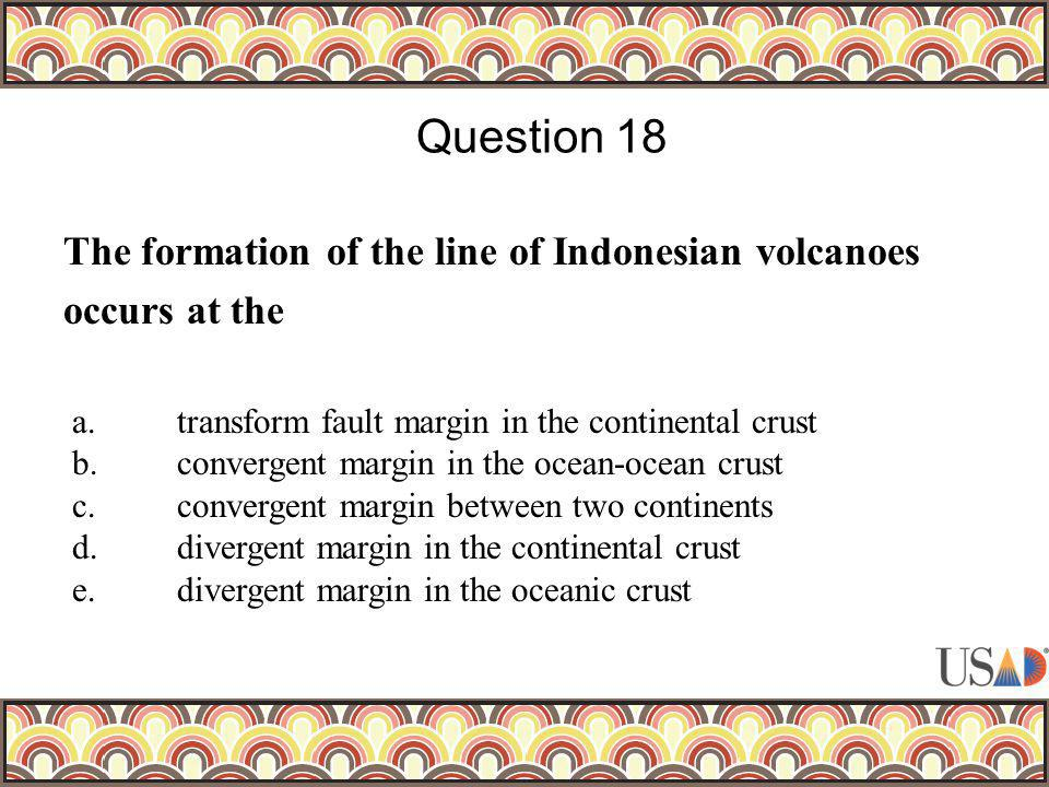 The formation of the line of Indonesian volcanoes occurs at the Question 18 a.transform fault margin in the continental crust b.convergent margin in t