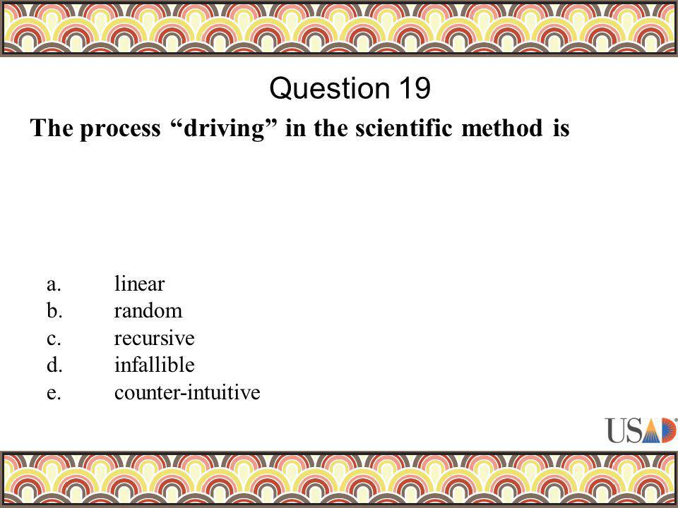 The process driving in the scientific method is Question 19 a.linear b.random c.recursive d.infallible e.counter-intuitive