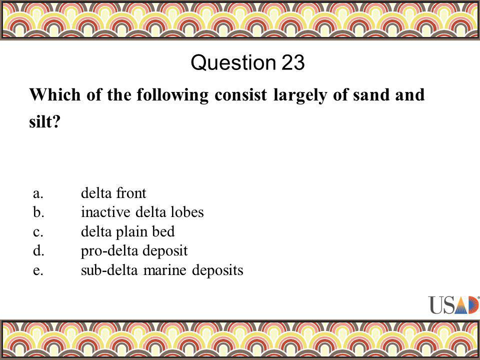 Which of the following consist largely of sand and silt? Question 23 a.delta front b.inactive delta lobes c.delta plain bed d.pro-delta deposit e.sub-