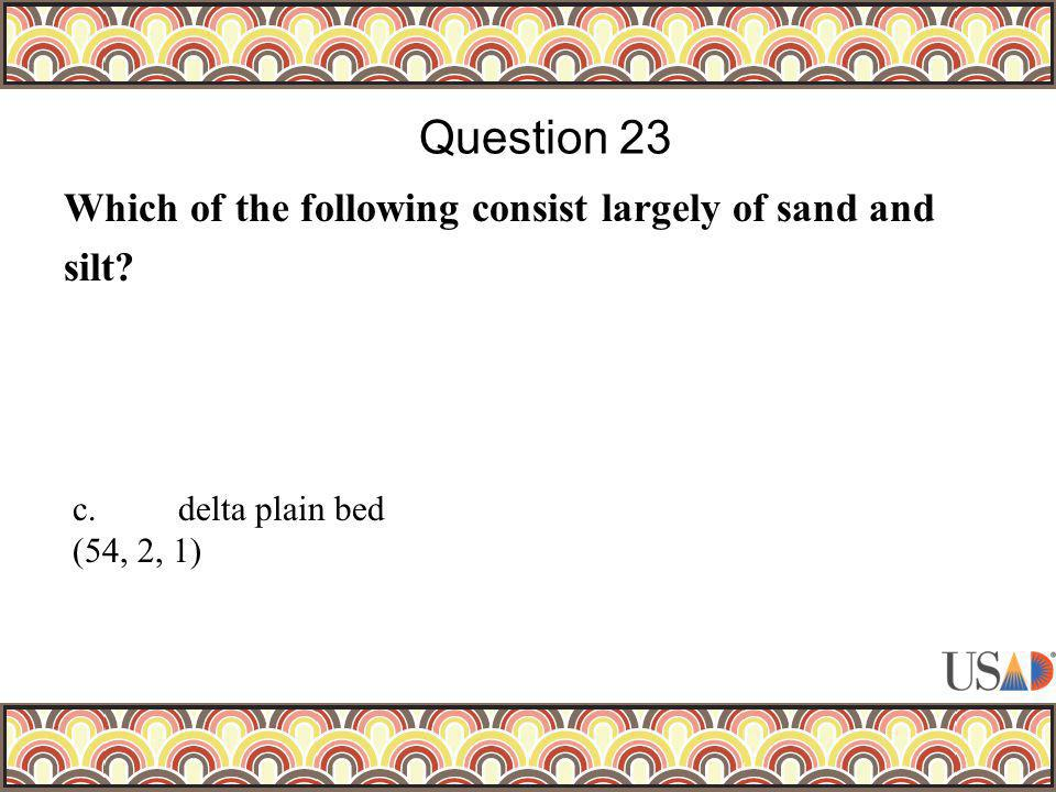 Which of the following consist largely of sand and silt? Question 23 c.delta plain bed (54, 2, 1)