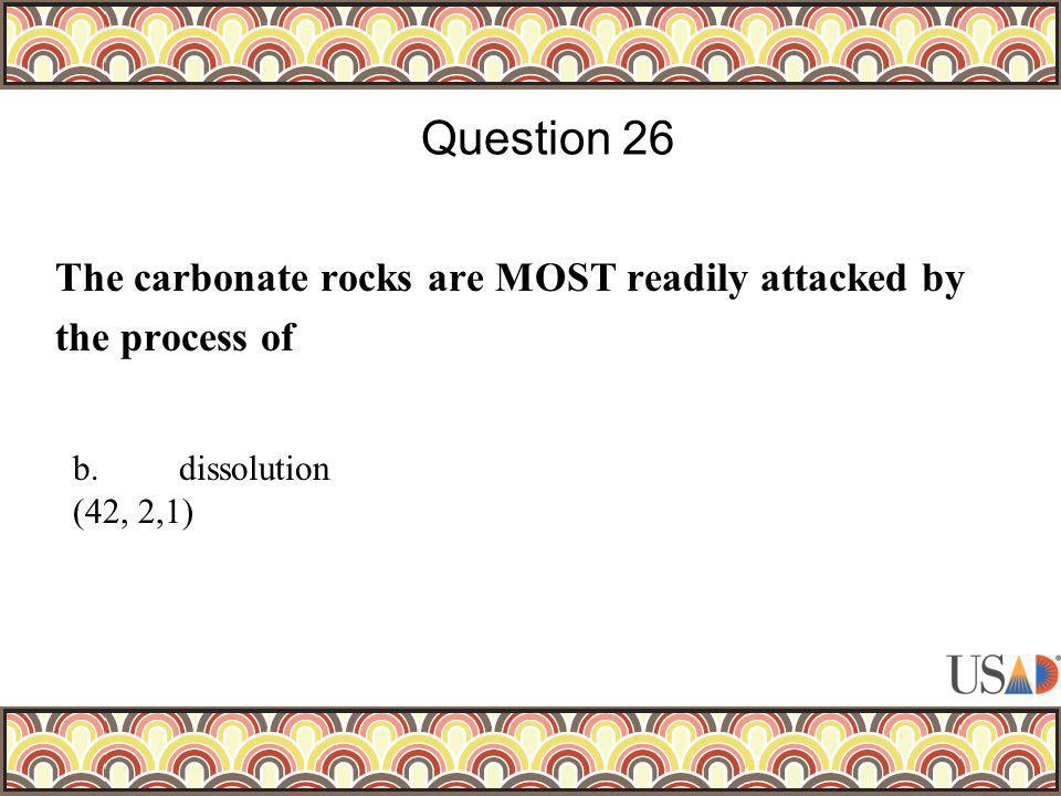 The carbonate rocks are MOST readily attacked by the process of Question 26 b.dissolution (42, 2,1)