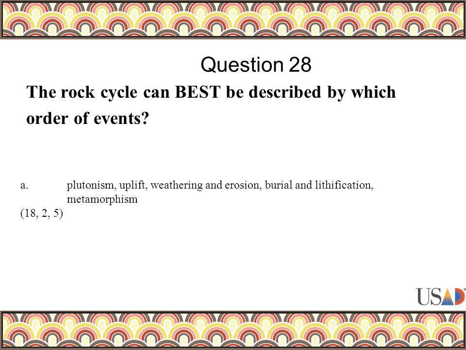 The rock cycle can BEST be described by which order of events? Question 28 a.plutonism, uplift, weathering and erosion, burial and lithification, meta