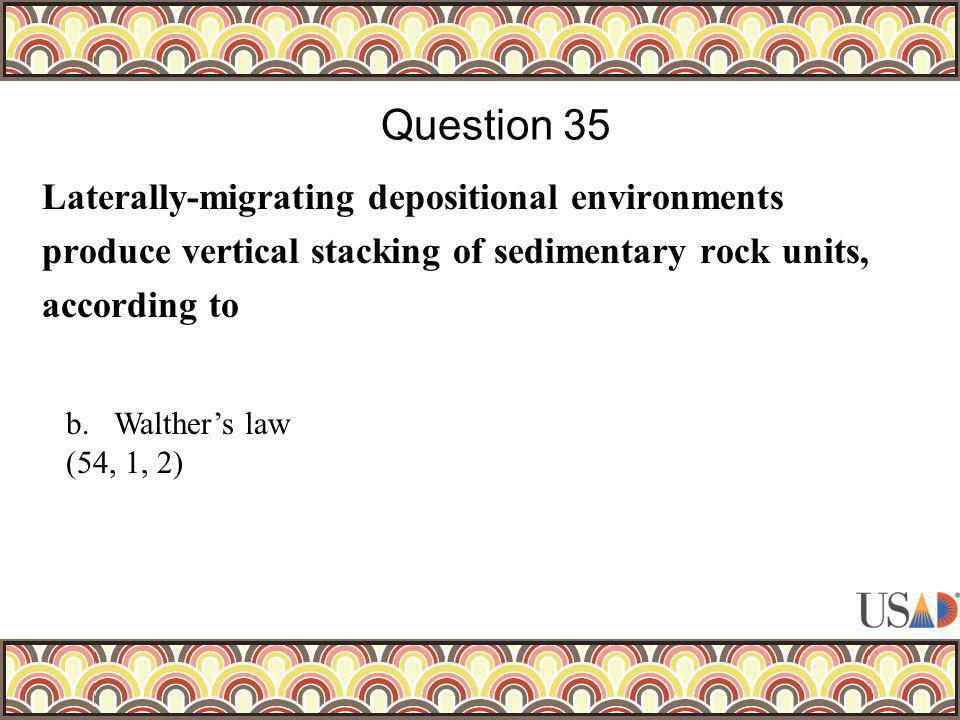 Laterally-migrating depositional environments produce vertical stacking of sedimentary rock units, according to Question 35 b.Walthers law (54, 1, 2)