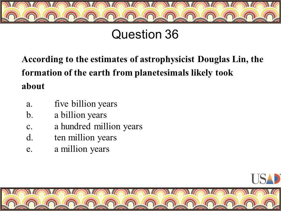 According to the estimates of astrophysicist Douglas Lin, the formation of the earth from planetesimals likely took about Question 36 a.five billion y