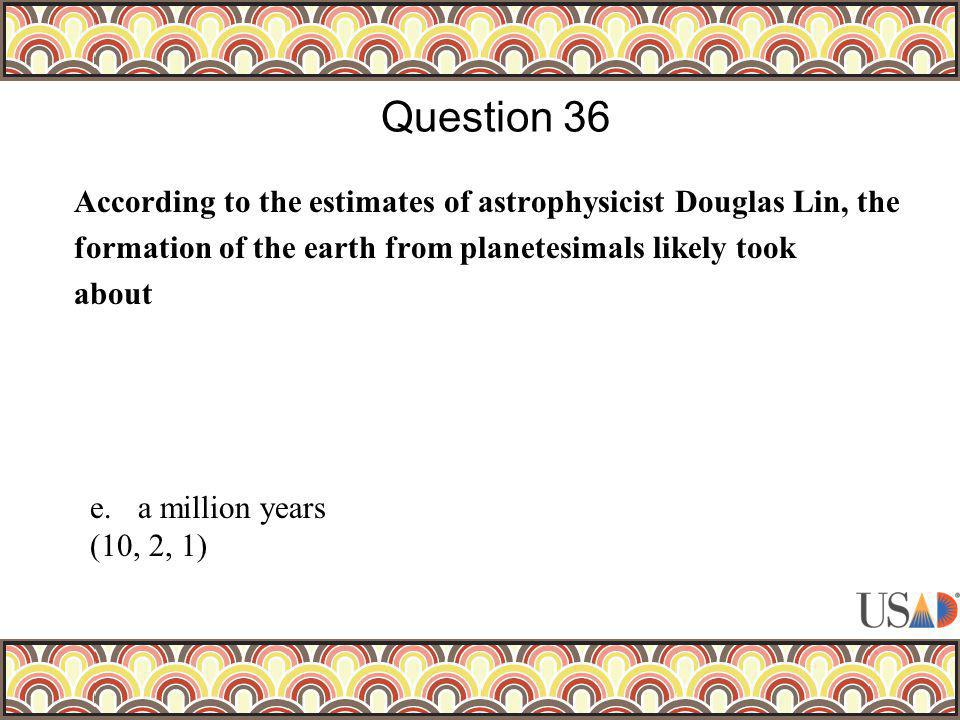 According to the estimates of astrophysicist Douglas Lin, the formation of the earth from planetesimals likely took about Question 36 e.a million years (10, 2, 1)
