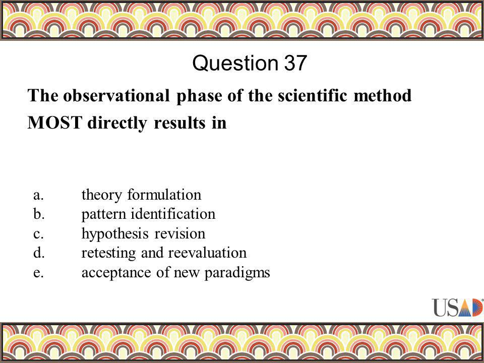 The observational phase of the scientific method MOST directly results in Question 37 a. theory formulation b. pattern identification c. hypothesis re