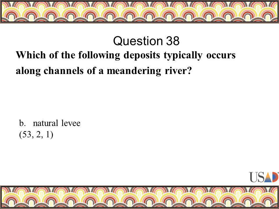 Which of the following deposits typically occurs along channels of a meandering river? Question 38 b.natural levee (53, 2, 1)