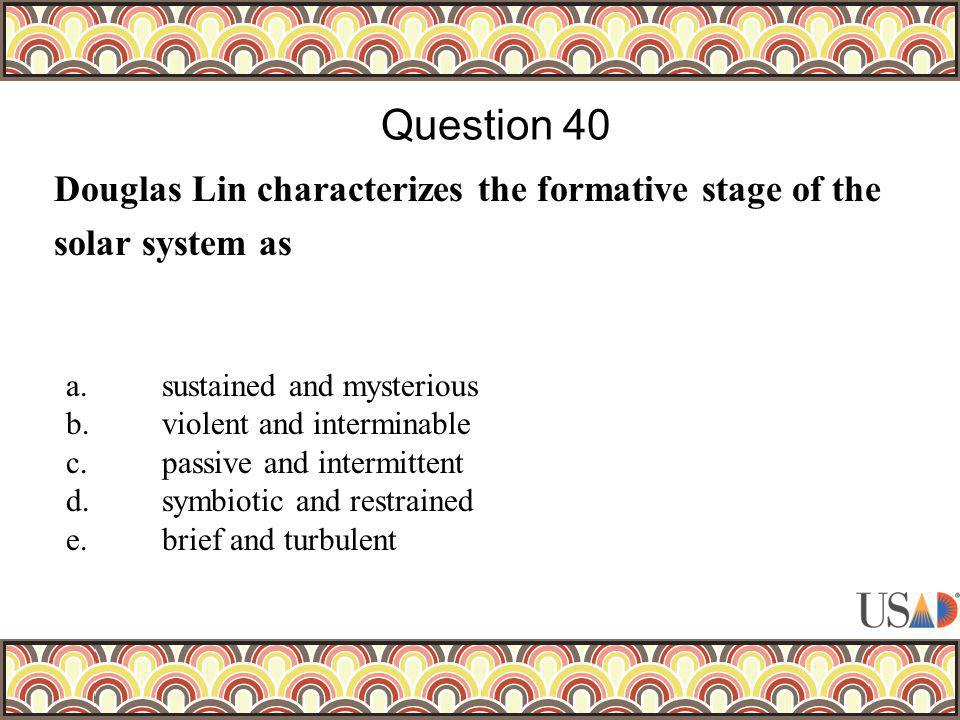 Douglas Lin characterizes the formative stage of the solar system as Question 40 a.sustained and mysterious b.violent and interminable c.passive and i