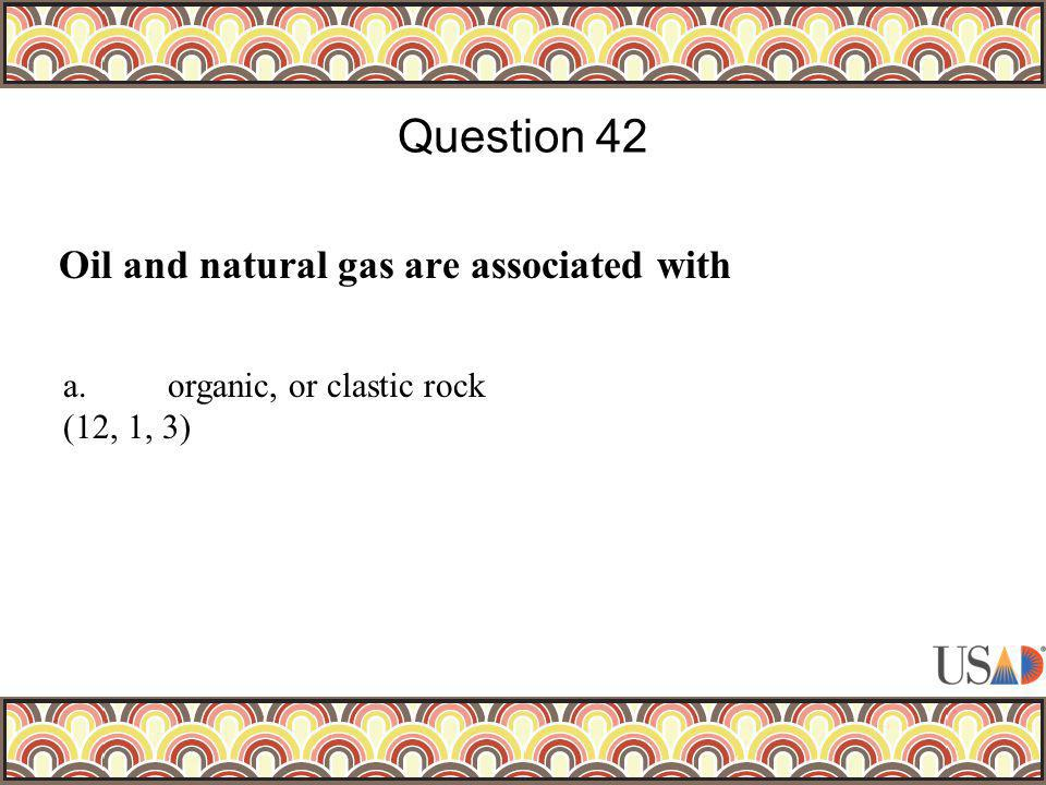 Oil and natural gas are associated with Question 42 a.organic, or clastic rock (12, 1, 3)