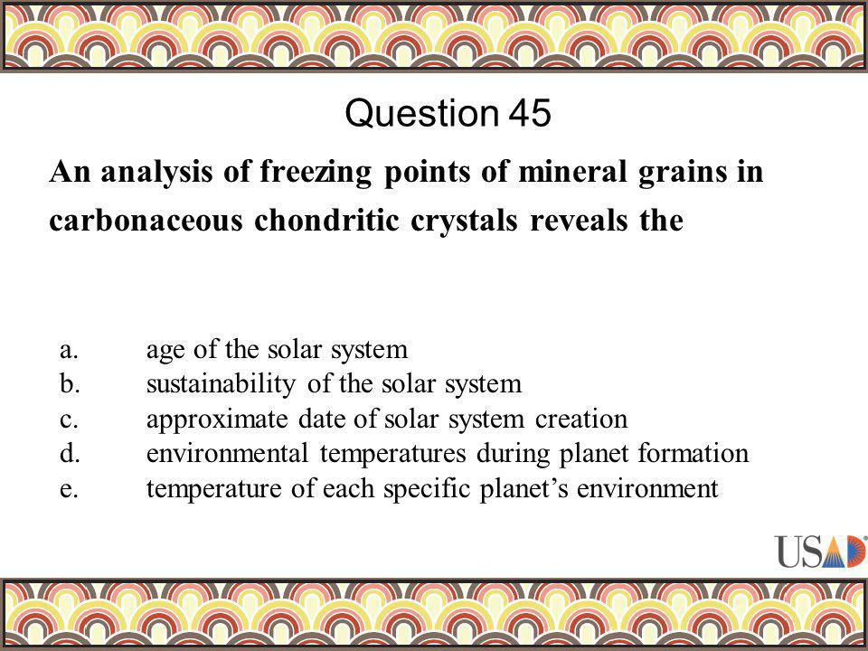An analysis of freezing points of mineral grains in carbonaceous chondritic crystals reveals the Question 45 a.age of the solar system b.sustainabilit