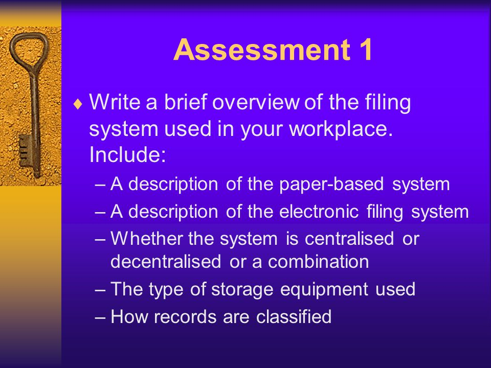 Assessment 1 Write a brief overview of the filing system used in your workplace. Include: – A description of the paper-based system – A description of