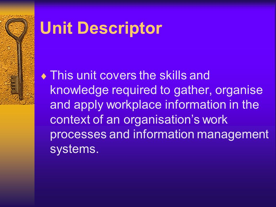 Unit Descriptor This unit covers the skills and knowledge required to gather, organise and apply workplace information in the context of an organisati