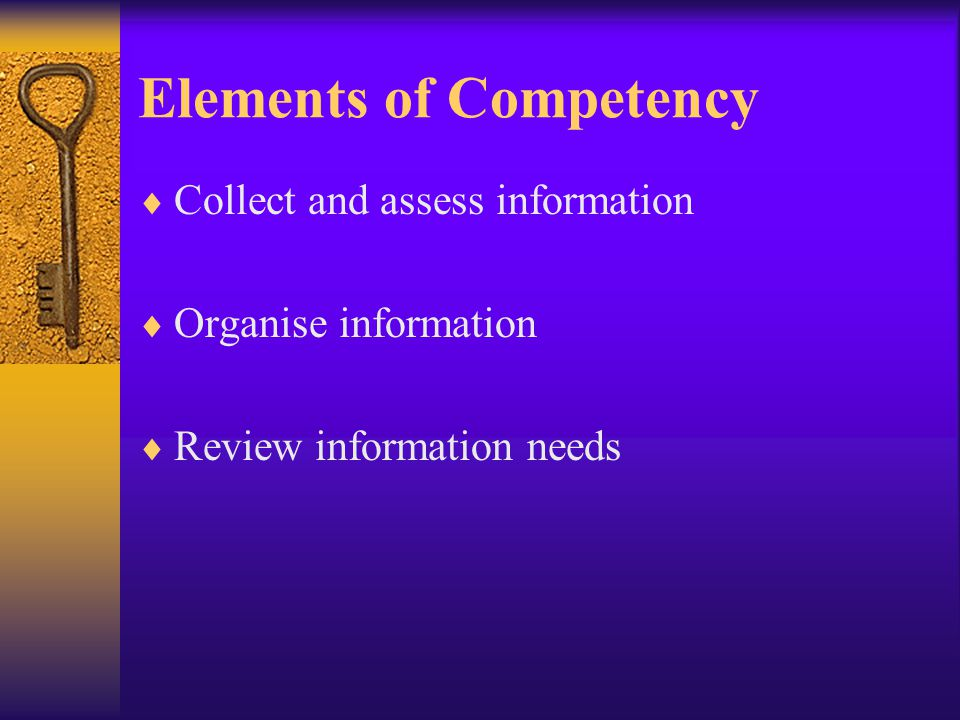 Elements of Competency Collect and assess information Organise information Review information needs