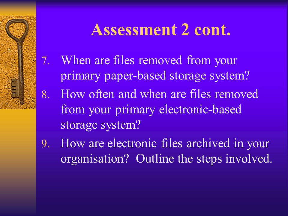 Assessment 2 cont. 7. When are files removed from your primary paper-based storage system? 8. How often and when are files removed from your primary e