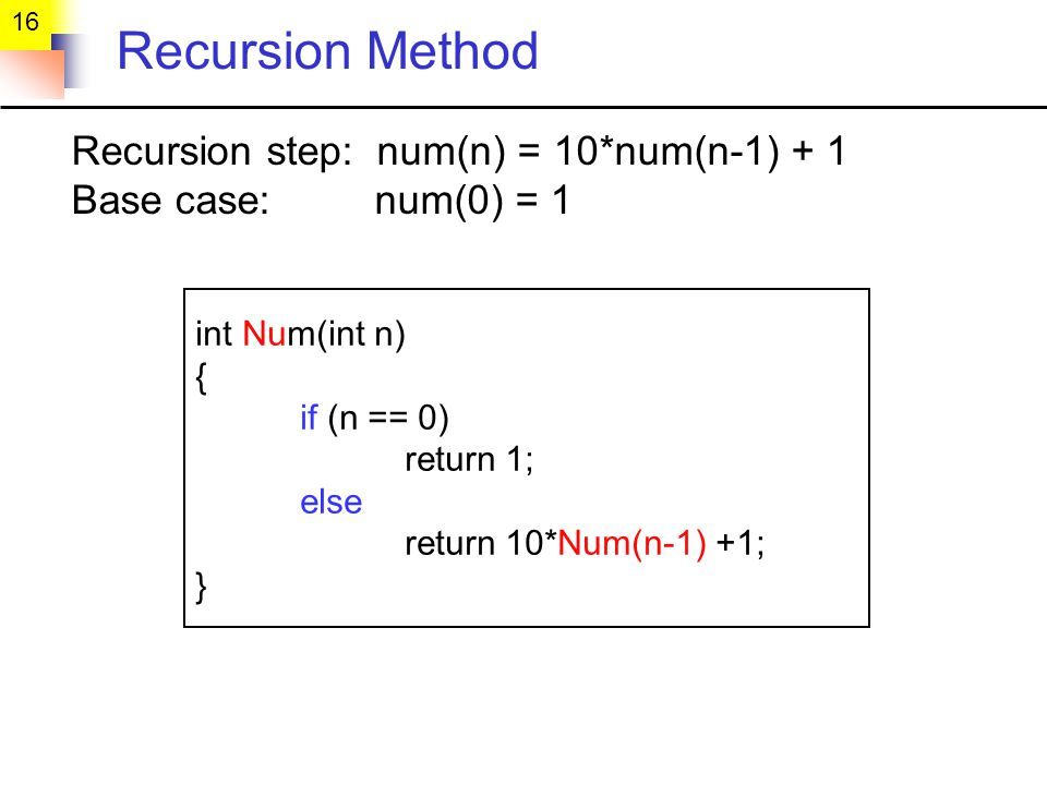 16 Recursion Method Recursion step: num(n) = 10*num(n-1) + 1 Base case: num(0) = 1 int Num(int n) { if (n == 0) return 1; else return 10*Num(n-1) +1; }