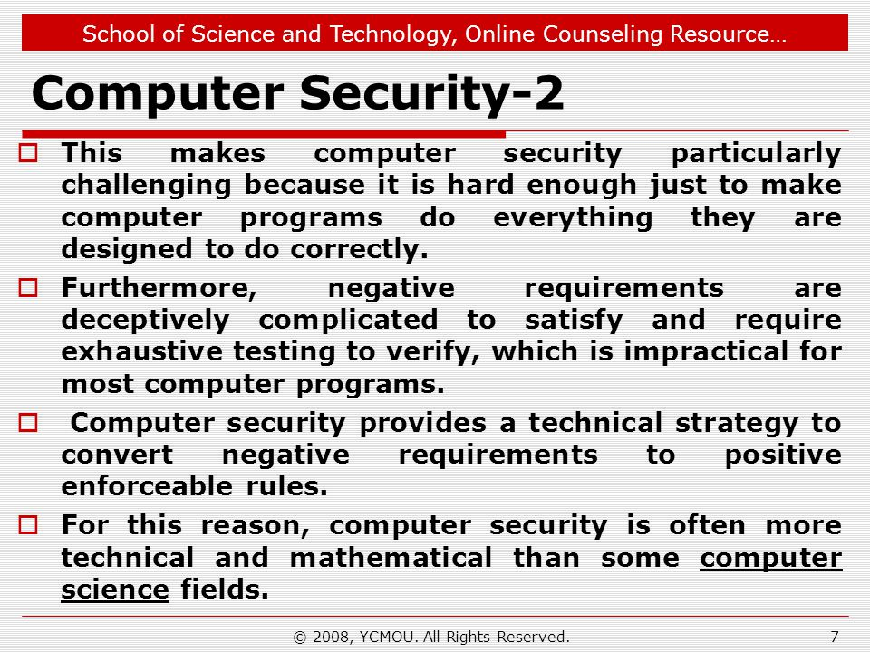 School of Science and Technology, Online Counseling Resource… Computer Security-3 Typical approaches to improving computer security (in approximate order of strength) can include the following: Physically limit access to computers to only those who will not compromise security.