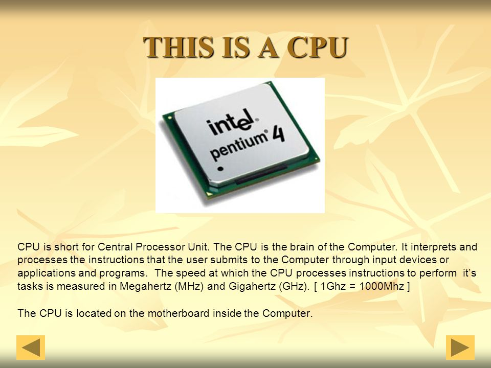 THIS IS A CPU CPU is short for Central Processor Unit. The CPU is the brain of the Computer. It interprets and processes the instructions that the use