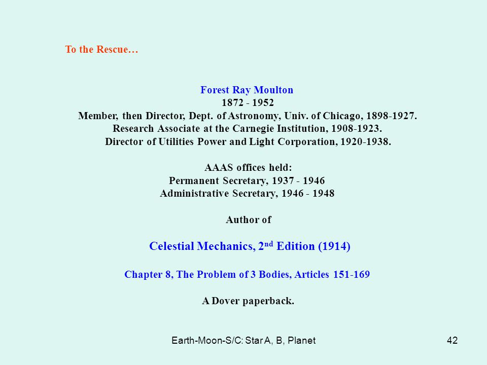 Earth-Moon-S/C: Star A, B, Planet42 To the Rescue… Forest Ray Moulton 1872 - 1952 Member, then Director, Dept. of Astronomy, Univ. of Chicago, 1898-19