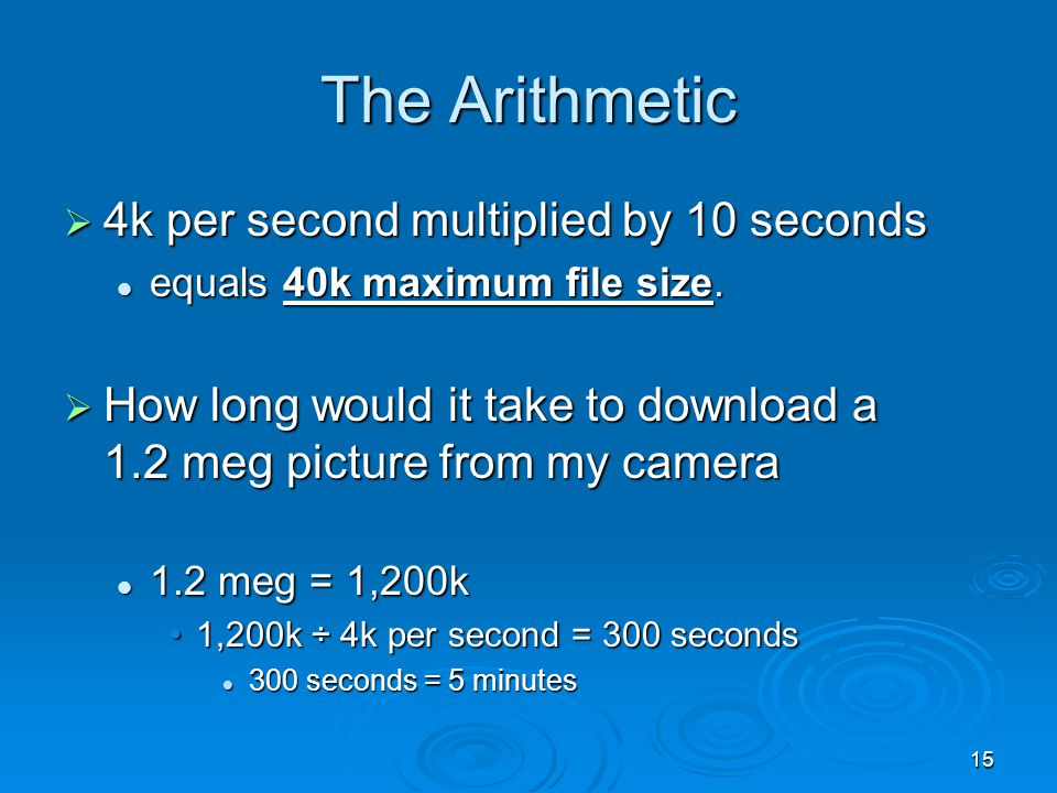 15 The Arithmetic 4k per second multiplied by 10 seconds 4k per second multiplied by 10 seconds equals 40k maximum file size. equals 40k maximum file