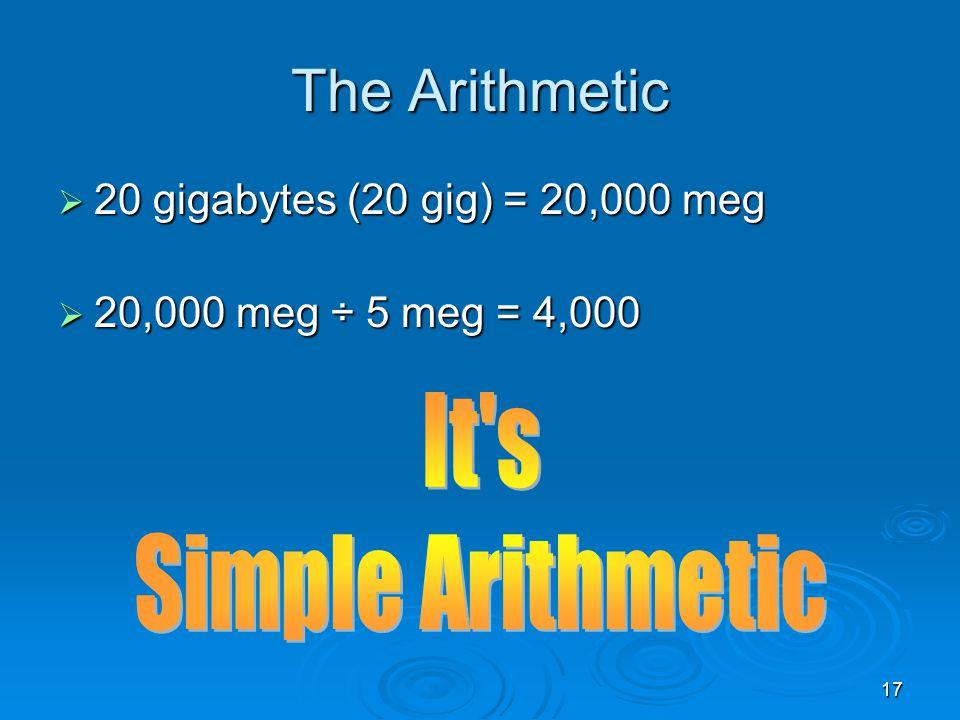 17 The Arithmetic 20 gigabytes (20 gig) = 20,000 meg 20 gigabytes (20 gig) = 20,000 meg 20,000 meg ÷ 5 meg = 4,000 20,000 meg ÷ 5 meg = 4,000