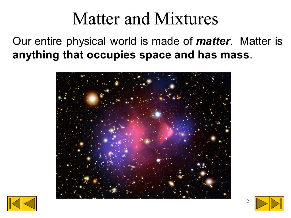 2 Matter and Mixtures Our entire physical world is made of matter.
