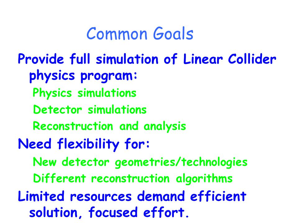 Common Goals Provide full simulation of Linear Collider physics program: Physics simulations Detector simulations Reconstruction and analysis Need flexibility for: New detector geometries/technologies Different reconstruction algorithms Limited resources demand efficient solution, focused effort.