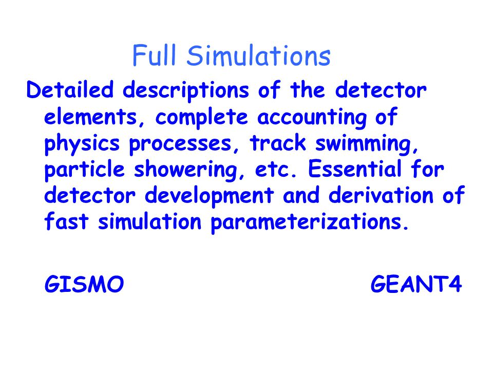 Full Simulations Detailed descriptions of the detector elements, complete accounting of physics processes, track swimming, particle showering, etc.