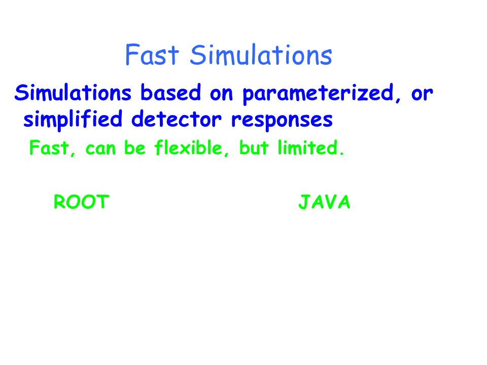 Fast Simulations Simulations based on parameterized, or simplified detector responses Fast, can be flexible, but limited.