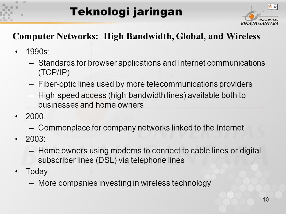 10 Teknologi jaringan Computer Networks: High Bandwidth, Global, and Wireless 1990s: –Standards for browser applications and Internet communications (TCP/IP) –Fiber-optic lines used by more telecommunications providers –High-speed access (high-bandwidth lines) available both to businesses and home owners 2000: –Commonplace for company networks linked to the Internet 2003: –Home owners using modems to connect to cable lines or digital subscriber lines (DSL) via telephone lines Today: –More companies investing in wireless technology