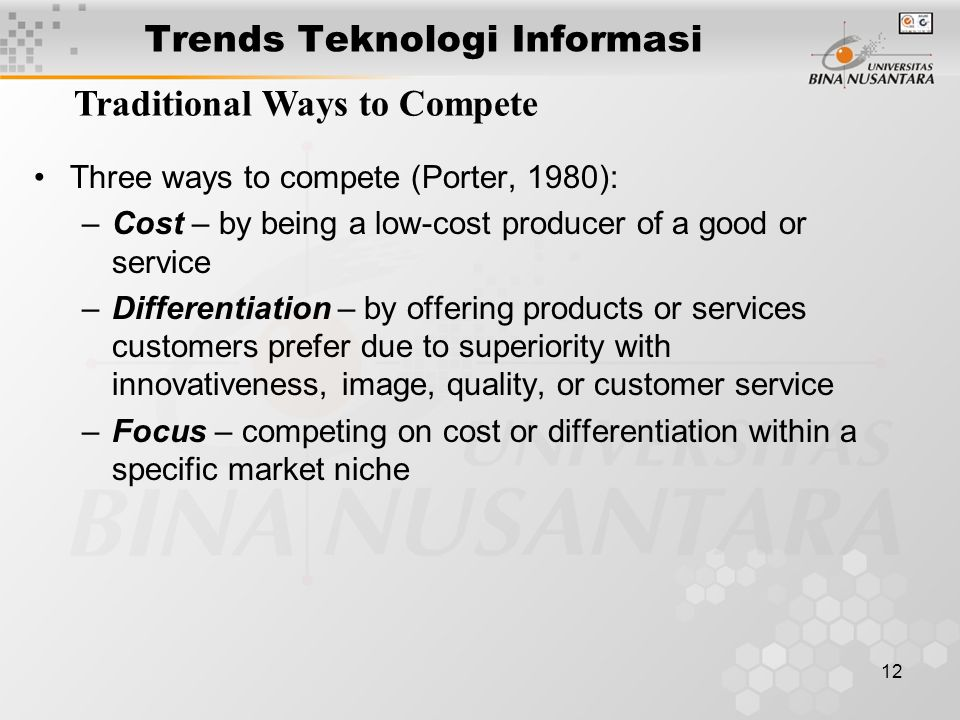 12 Trends Teknologi Informasi Traditional Ways to Compete Three ways to compete (Porter, 1980): –Cost – by being a low-cost producer of a good or service –Differentiation – by offering products or services customers prefer due to superiority with innovativeness, image, quality, or customer service –Focus – competing on cost or differentiation within a specific market niche