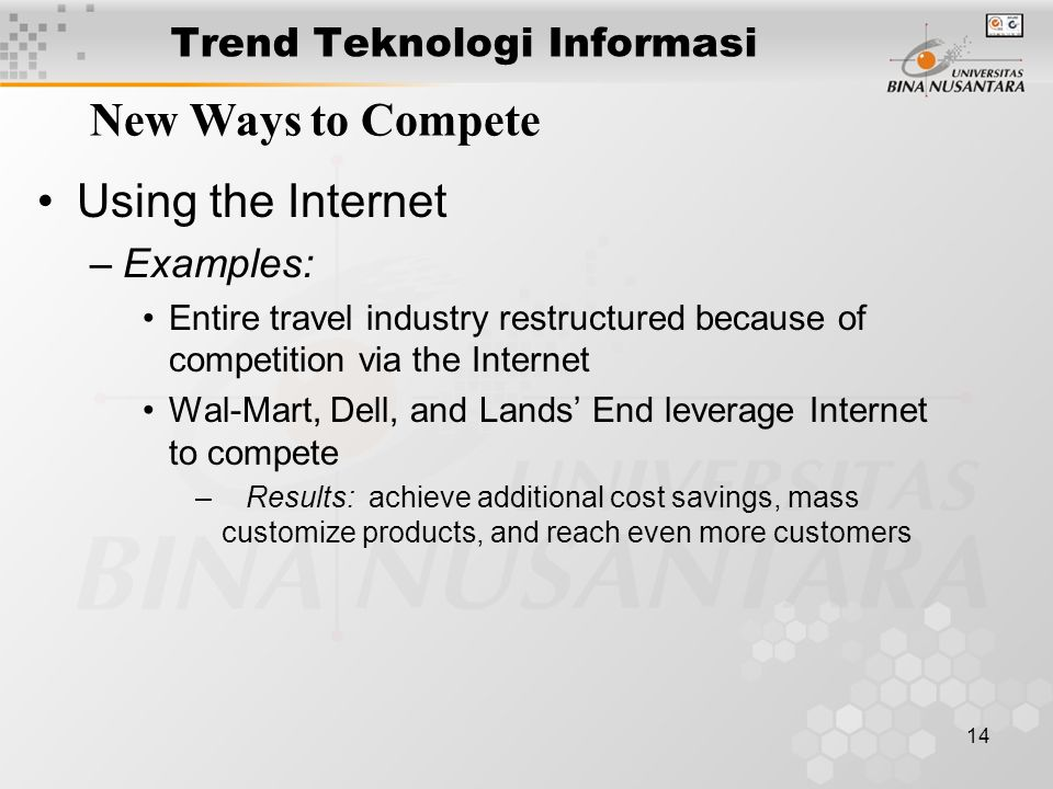 14 Trend Teknologi Informasi New Ways to Compete Using the Internet –Examples: Entire travel industry restructured because of competition via the Internet Wal-Mart, Dell, and Lands End leverage Internet to compete – Results: achieve additional cost savings, mass customize products, and reach even more customers